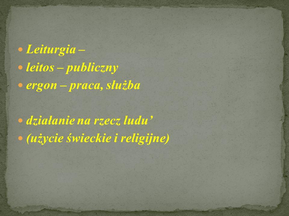 Leiturgia – leitos – publiczny ergon – praca, służba działanie na rzecz ludu (użycie świeckie i religijne)