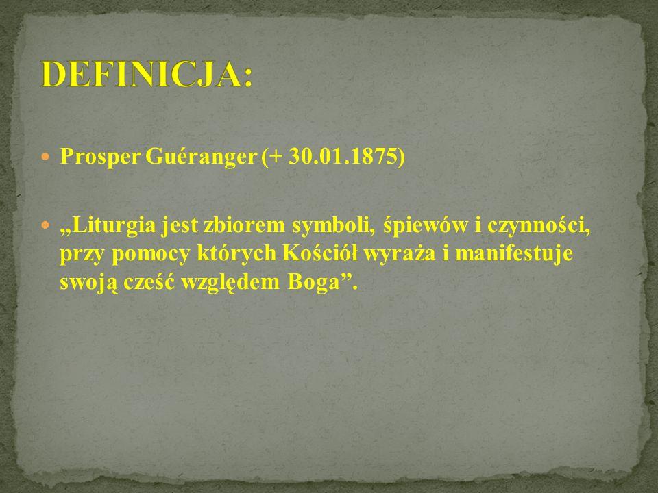 Prosper Guéranger (+ 30.01.1875) Liturgia jest zbiorem symboli, śpiewów i czynności, przy pomocy których Kościół wyraża i manifestuje swoją cześć względem Boga.