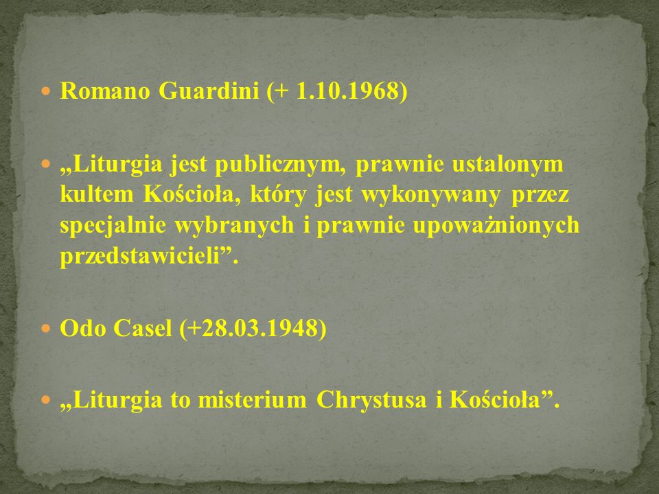 Romano Guardini (+ 1.10.1968) Liturgia jest publicznym, prawnie ustalonym kultem Kościoła, który jest wykonywany przez specjalnie wybranych i prawnie upoważnionych przedstawicieli.