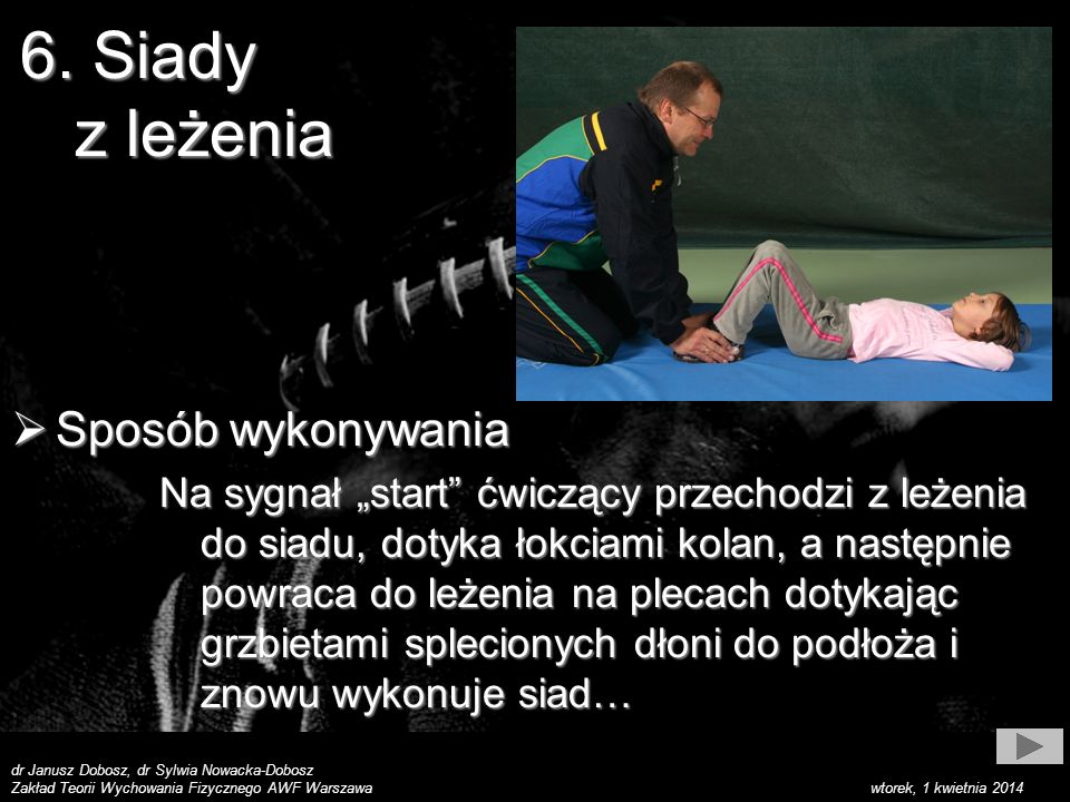 dr Janusz Dobosz, dr Sylwia Nowacka-Dobosz Zakład Teorii Wychowania Fizycznego AWF Warszawa wtorek, 1 kwietnia 2014 Sposób wykonywania Sposób wykonywania Na sygnał start ćwiczący przechodzi z leżenia do siadu, dotyka łokciami kolan, a następnie powraca do leżenia na plecach dotykając grzbietami splecionych dłoni do podłoża i znowu wykonuje siad… 6.