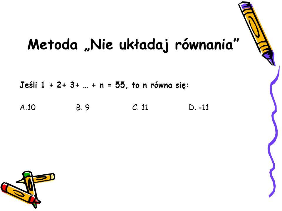 Metoda Nie układaj równania Jeśli 1 + 2+ 3+ … + n = 55, to n równa się: A.10B. 9C. 11D. -11