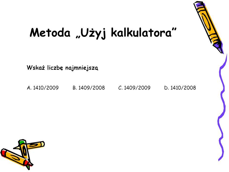 Metoda Użyj kalkulatora Wskaż liczbę najmniejszą A. 1410/2009B. 1409/2008C. 1409/2009D. 1410/2008
