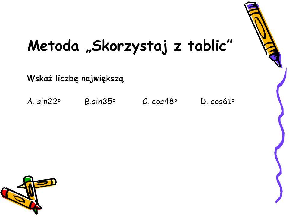 Metoda Skorzystaj z tablic Wskaż liczbę największą A. sin22 o B.sin35 o C. cos48 o D. cos61 o