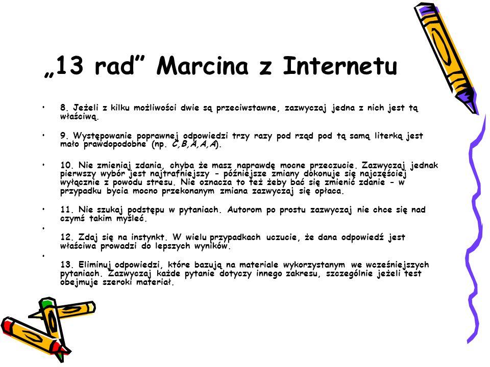 13 rad Marcina z Internetu 8. Jeżeli z kilku możliwości dwie są przeciwstawne, zazwyczaj jedna z nich jest tą właściwą. 9. Występowanie poprawnej odpo