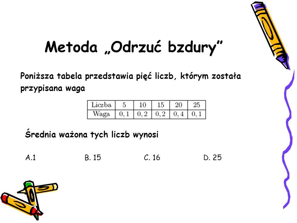 Metoda Odrzuć bzdury Poniższa tabela przedstawia pięć liczb, którym została przypisana waga Średnia ważona tych liczb wynosi A.1B.