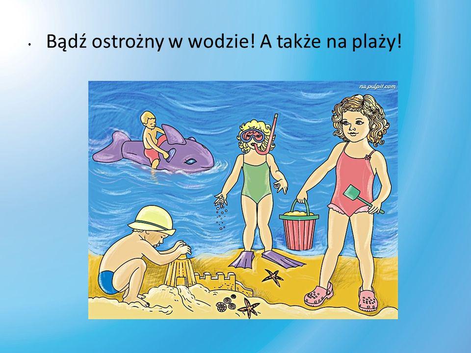Bądź ostrożny w wodzie! A także na plaży!