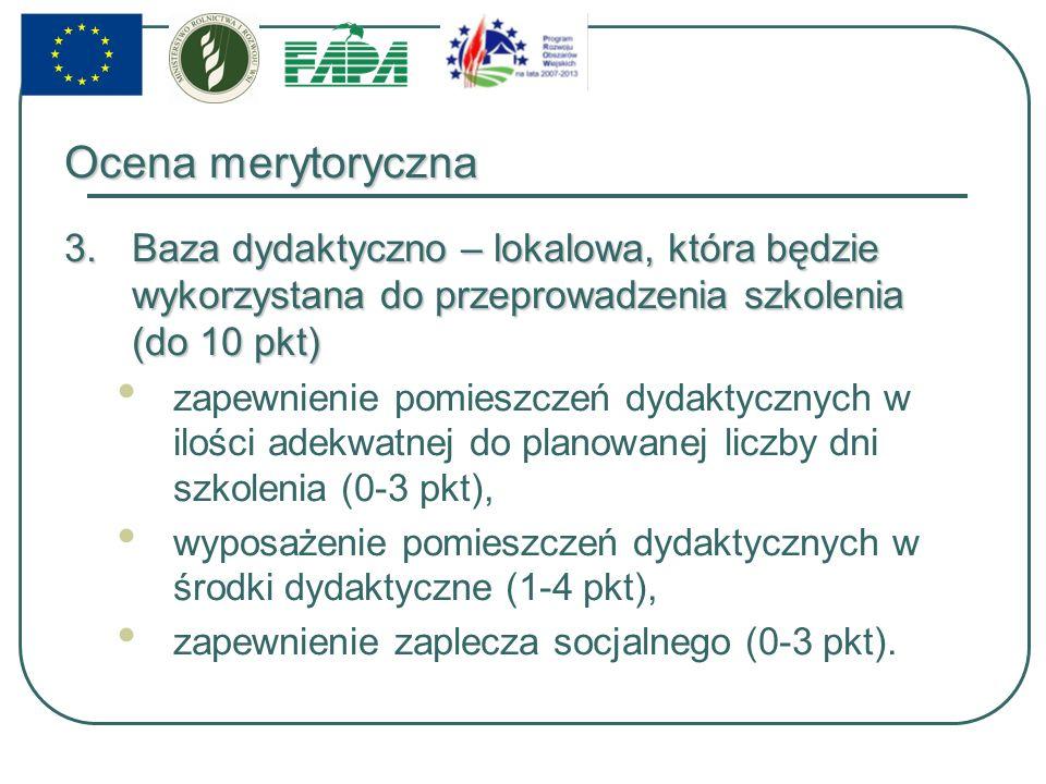 Ocena merytoryczna 3.Baza dydaktyczno – lokalowa, która będzie wykorzystana do przeprowadzenia szkolenia (do 10 pkt) zapewnienie pomieszczeń dydaktycznych w ilości adekwatnej do planowanej liczby dni szkolenia (0-3 pkt), wyposażenie pomieszczeń dydaktycznych w środki dydaktyczne (1-4 pkt), zapewnienie zaplecza socjalnego (0-3 pkt).