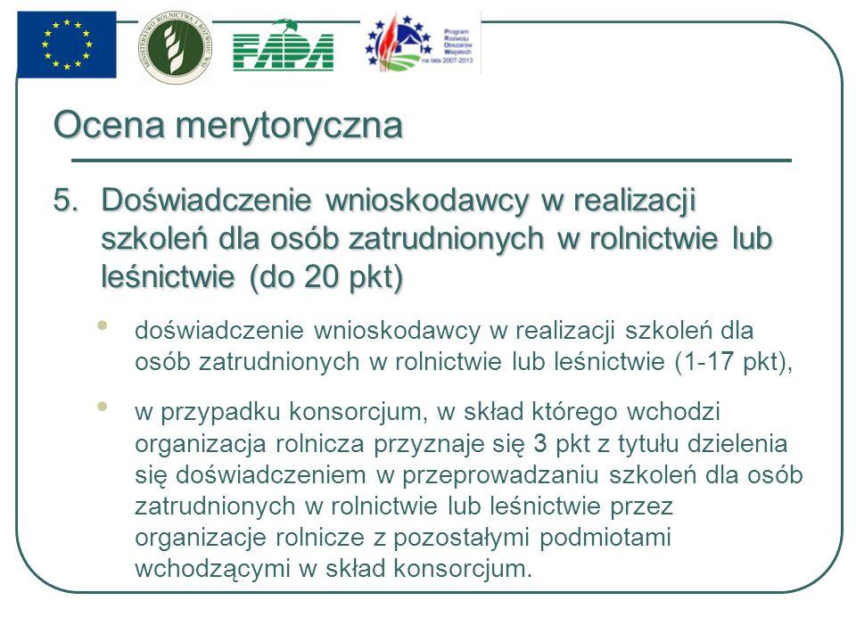 Ocena merytoryczna 5.Doświadczenie wnioskodawcy w realizacji szkoleń dla osób zatrudnionych w rolnictwie lub leśnictwie (do 20 pkt) doświadczenie wnioskodawcy w realizacji szkoleń dla osób zatrudnionych w rolnictwie lub leśnictwie (1-17 pkt), w przypadku konsorcjum, w skład którego wchodzi organizacja rolnicza przyznaje się 3 pkt z tytułu dzielenia się doświadczeniem w przeprowadzaniu szkoleń dla osób zatrudnionych w rolnictwie lub leśnictwie przez organizacje rolnicze z pozostałymi podmiotami wchodzącymi w skład konsorcjum.
