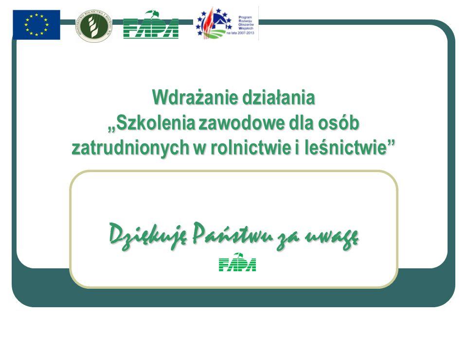 Wdrażanie działania Szkolenia zawodowe dla osób zatrudnionych w rolnictwie i leśnictwie Dziękuję Państwu za uwagę