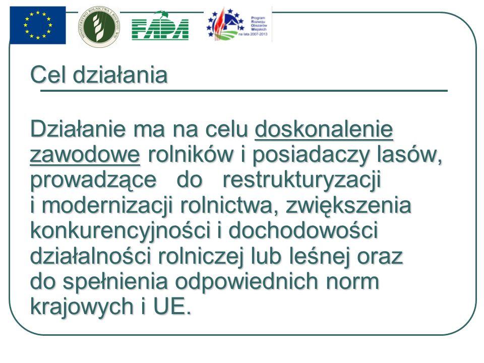 Cel działania Działanie ma na celu doskonalenie zawodowe rolników i posiadaczy lasów, prowadzące do restrukturyzacji i modernizacji rolnictwa, zwiększenia konkurencyjności i dochodowości działalności rolniczej lub leśnej oraz do spełnienia odpowiednich norm krajowych i UE.