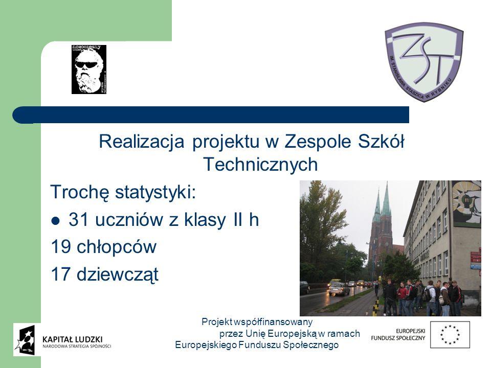 Realizacja projektu w Zespole Szkół Technicznych Trochę statystyki: 31 uczniów z klasy II h 19 chłopców 17 dziewcząt Projekt współfinansowany przez Unię Europejską w ramach Europejskiego Funduszu Społecznego