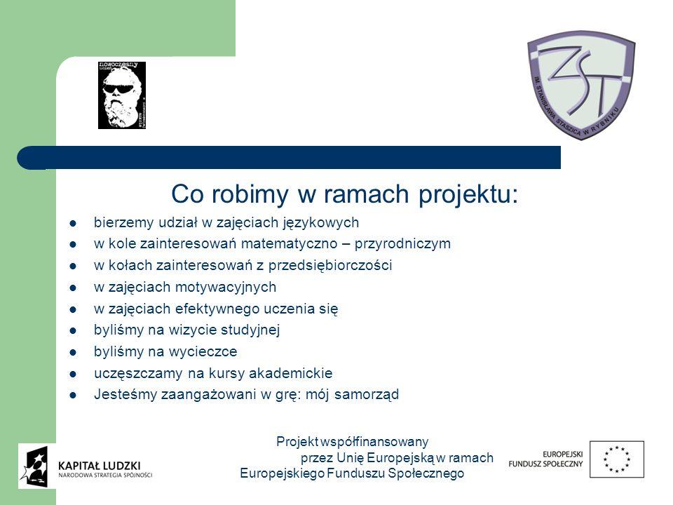 Co robimy w ramach projektu: bierzemy udział w zajęciach językowych w kole zainteresowań matematyczno – przyrodniczym w kołach zainteresowań z przedsiębiorczości w zajęciach motywacyjnych w zajęciach efektywnego uczenia się byliśmy na wizycie studyjnej byliśmy na wycieczce uczęszczamy na kursy akademickie Jesteśmy zaangażowani w grę: mój samorząd Projekt współfinansowany przez Unię Europejską w ramach Europejskiego Funduszu Społecznego