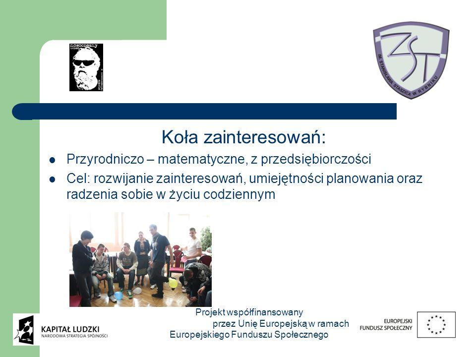 Koła zainteresowań: Przyrodniczo – matematyczne, z przedsiębiorczości Cel: rozwijanie zainteresowań, umiejętności planowania oraz radzenia sobie w życiu codziennym Projekt współfinansowany przez Unię Europejską w ramach Europejskiego Funduszu Społecznego