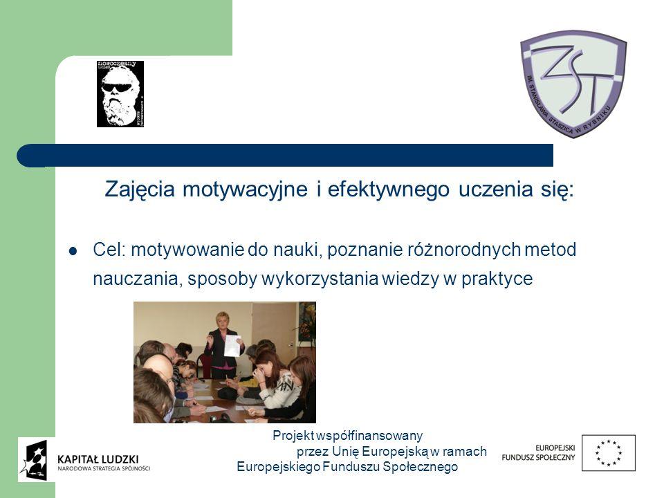 Zajęcia motywacyjne i efektywnego uczenia się: Cel: motywowanie do nauki, poznanie różnorodnych metod nauczania, sposoby wykorzystania wiedzy w praktyce Projekt współfinansowany przez Unię Europejską w ramach Europejskiego Funduszu Społecznego
