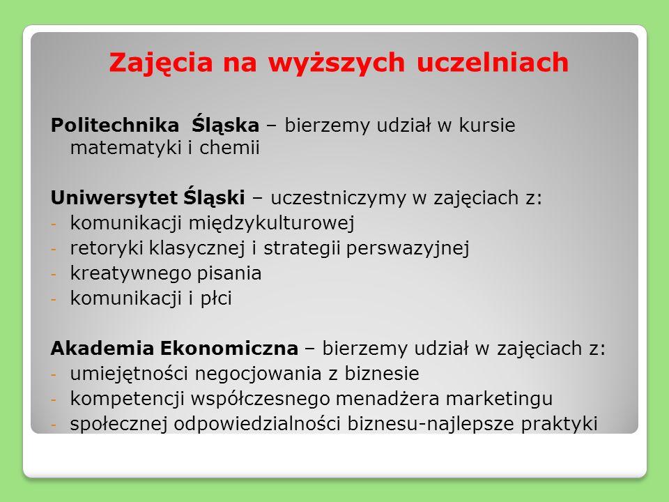 Zajęcia na wyższych uczelniach Politechnika Śląska – bierzemy udział w kursie matematyki i chemii Uniwersytet Śląski – uczestniczymy w zajęciach z: - komunikacji międzykulturowej - retoryki klasycznej i strategii perswazyjnej - kreatywnego pisania - komunikacji i płci Akademia Ekonomiczna – bierzemy udział w zajęciach z: - umiejętności negocjowania z biznesie - kompetencji współczesnego menadżera marketingu - społecznej odpowiedzialności biznesu-najlepsze praktyki