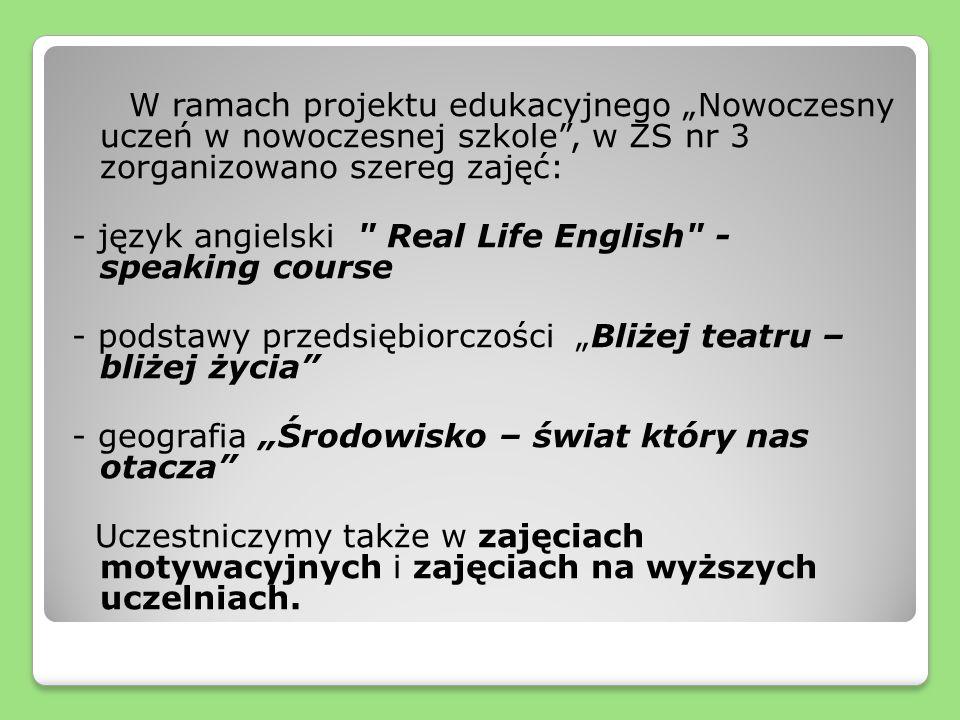 W ramach projektu edukacyjnego Nowoczesny uczeń w nowoczesnej szkole, w ZS nr 3 zorganizowano szereg zajęć: - język angielski Real Life English - speaking course - podstawy przedsiębiorczości Bliżej teatru – bliżej życia - geografia Środowisko – świat który nas otacza Uczestniczymy także w zajęciach motywacyjnych i zajęciach na wyższych uczelniach.