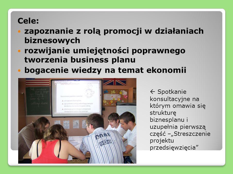 Cele: zapoznanie z rolą promocji w działaniach biznesowych rozwijanie umiejętności poprawnego tworzenia business planu bogacenie wiedzy na temat ekonomii Spotkanie konsultacyjne na którym omawia się strukturę biznesplanu i uzupełnia pierwszą część –Streszczenie projektu przedsięwzięcia
