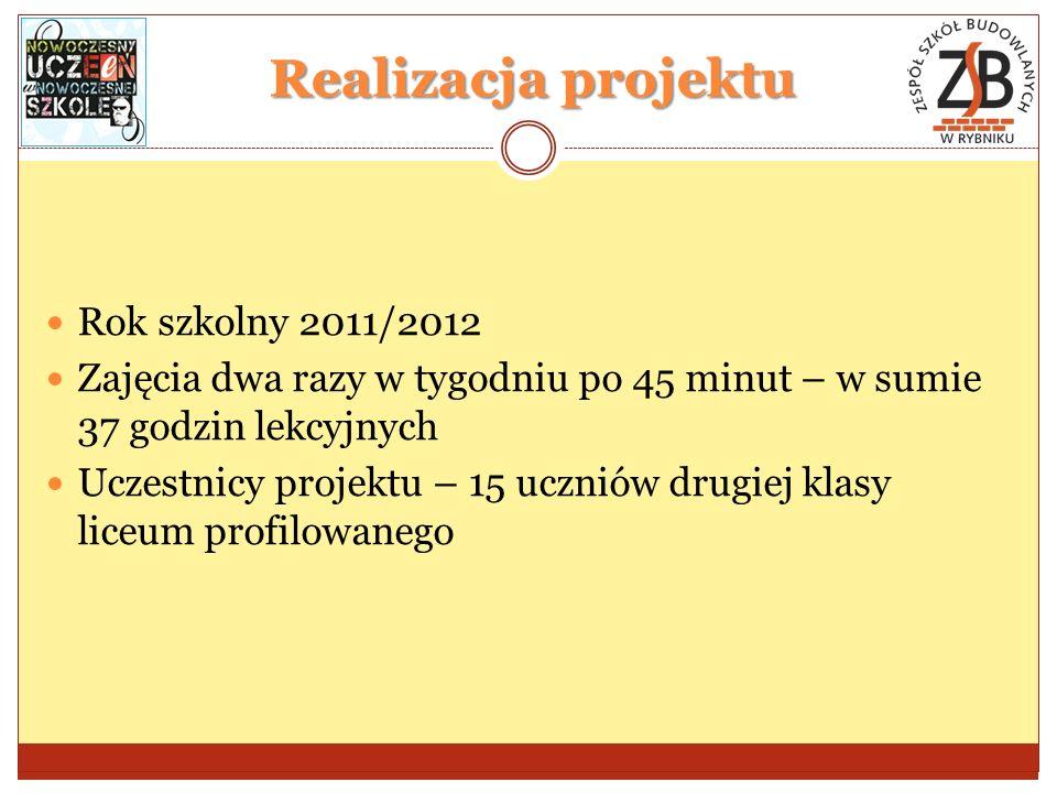 Realizacja projektu Rok szkolny 2011/2012 Zajęcia dwa razy w tygodniu po 45 minut – w sumie 37 godzin lekcyjnych Uczestnicy projektu – 15 uczniów drugiej klasy liceum profilowanego