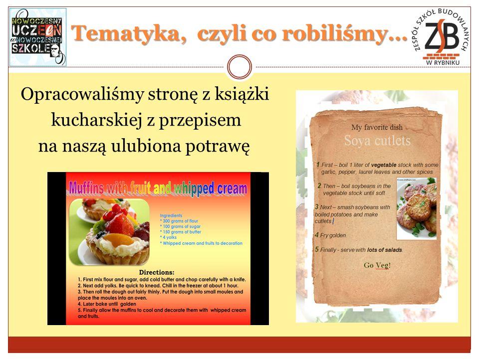 Tematyka, czyli co robiliśmy… Opracowaliśmy stronę z książki kucharskiej z przepisem na naszą ulubiona potrawę