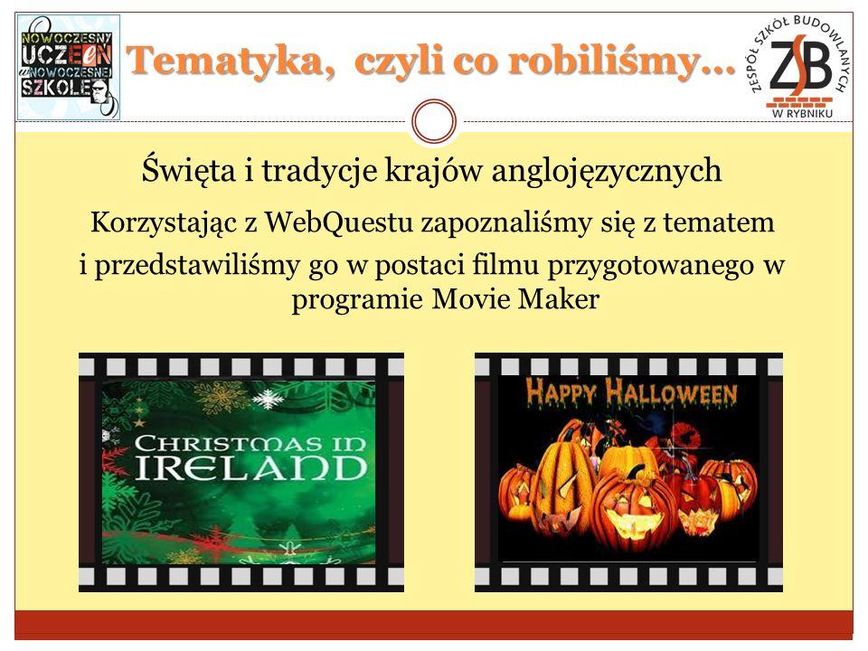 Tematyka, czyli co robiliśmy… Święta i tradycje krajów anglojęzycznych Korzystając z WebQuestu zapoznaliśmy się z tematem i przedstawiliśmy go w postaci filmu przygotowanego w programie Movie Maker