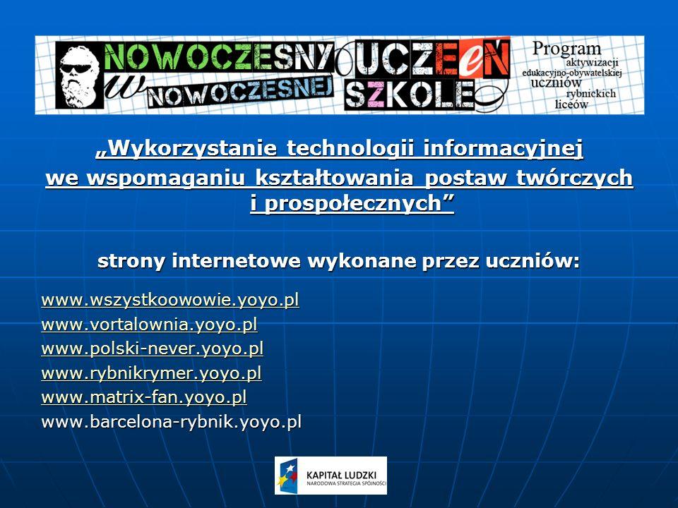 Wykorzystanie technologii informacyjnej we wspomaganiu kształtowania postaw twórczych i prospołecznych strony internetowe wykonane przez uczniów: www.wszystkoowowie.yoyo.pl www.vortalownia.yoyo.pl www.polski-never.yoyo.pl www.rybnikrymer.yoyo.pl www.matrix-fan.yoyo.pl www.barcelona-rybnik.yoyo.pl