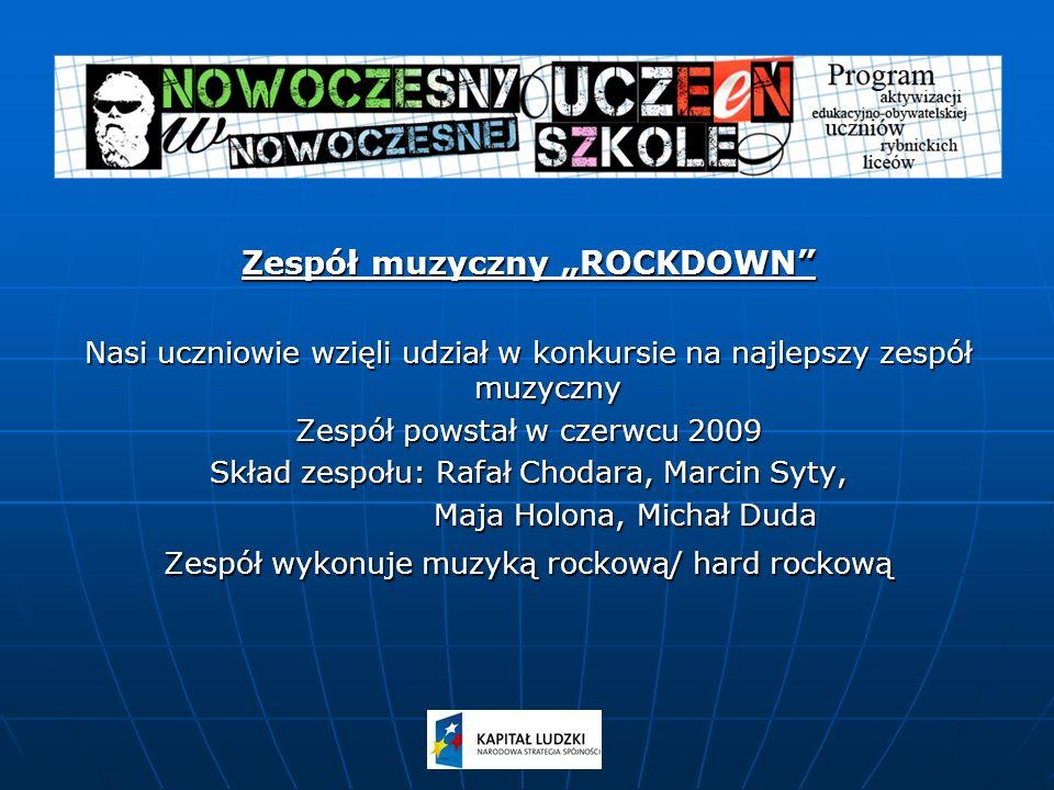 Zespół muzyczny ROCKDOWN Nasi uczniowie wzięli udział w konkursie na najlepszy zespół muzyczny Zespół powstał w czerwcu 2009 Skład zespołu: Rafał Chodara, Marcin Syty, Maja Holona, Michał Duda Maja Holona, Michał Duda Zespół wykonuje muzyką rockową/ hard rockową