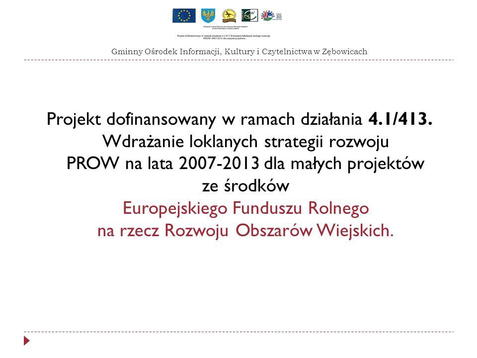 Projekt dofinansowany w ramach działania 4.1/413. Wdrażanie loklanych strategii rozwoju PROW na lata 2007-2013 dla małych projektów ze środków Europej