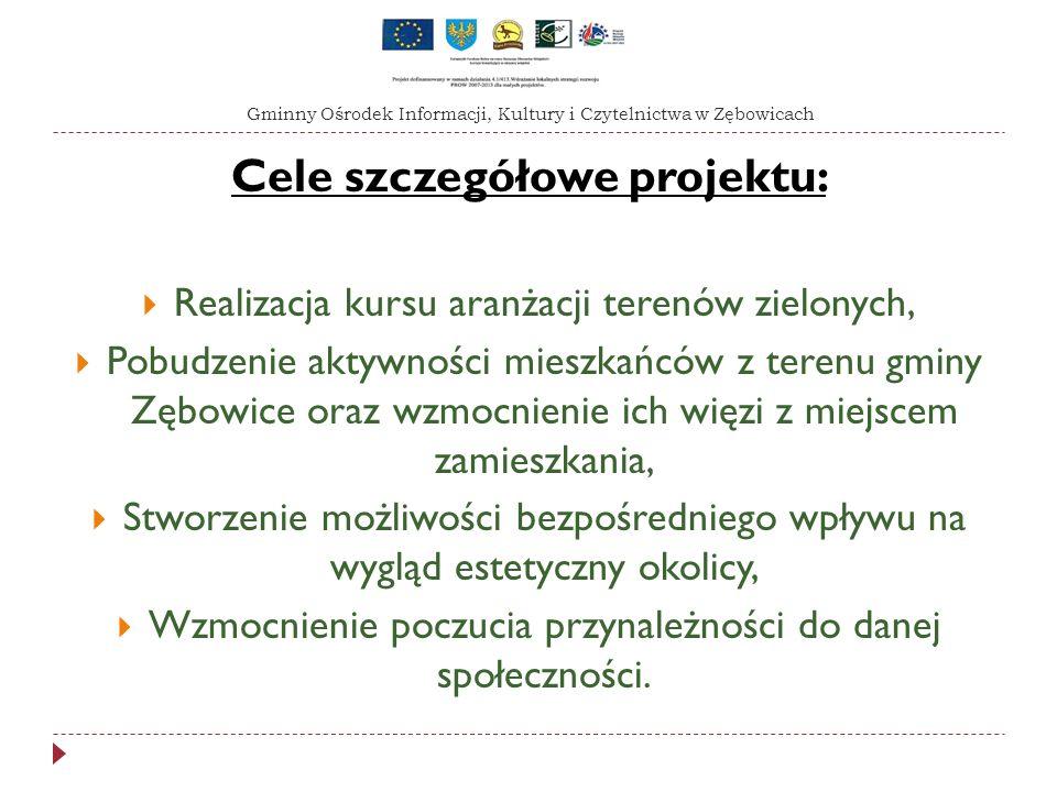 Cele szczegółowe projektu: Realizacja kursu aranżacji terenów zielonych, Pobudzenie aktywności mieszkańców z terenu gminy Zębowice oraz wzmocnienie ich więzi z miejscem zamieszkania, Stworzenie możliwości bezpośredniego wpływu na wygląd estetyczny okolicy, Wzmocnienie poczucia przynależności do danej społeczności.