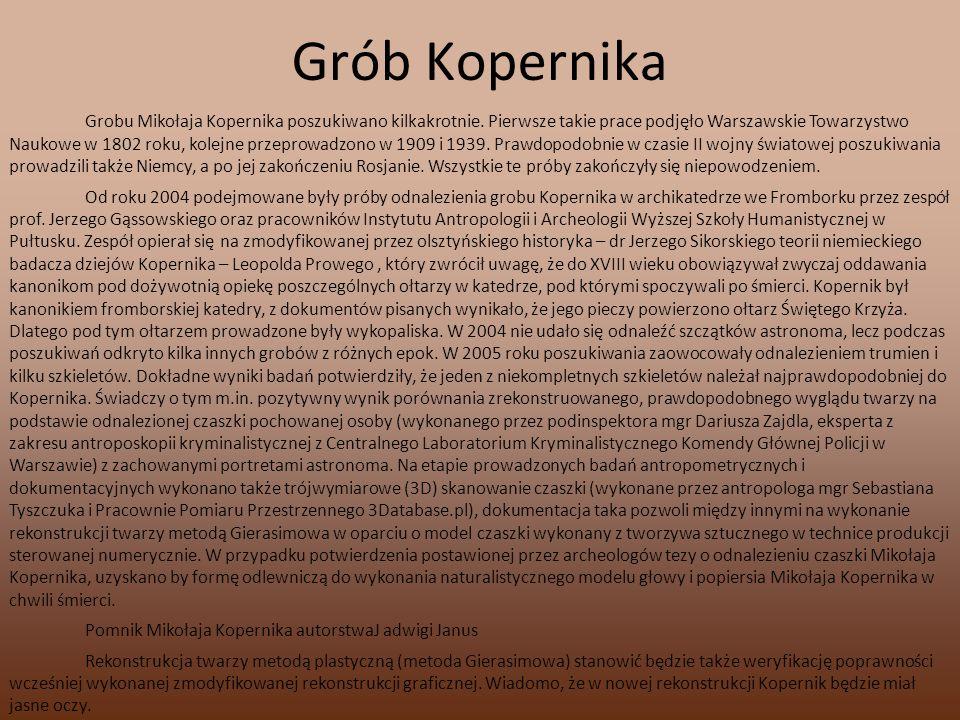Grób Kopernika Grobu Mikołaja Kopernika poszukiwano kilkakrotnie. Pierwsze takie prace podjęło Warszawskie Towarzystwo Naukowe w 1802 roku, kolejne pr