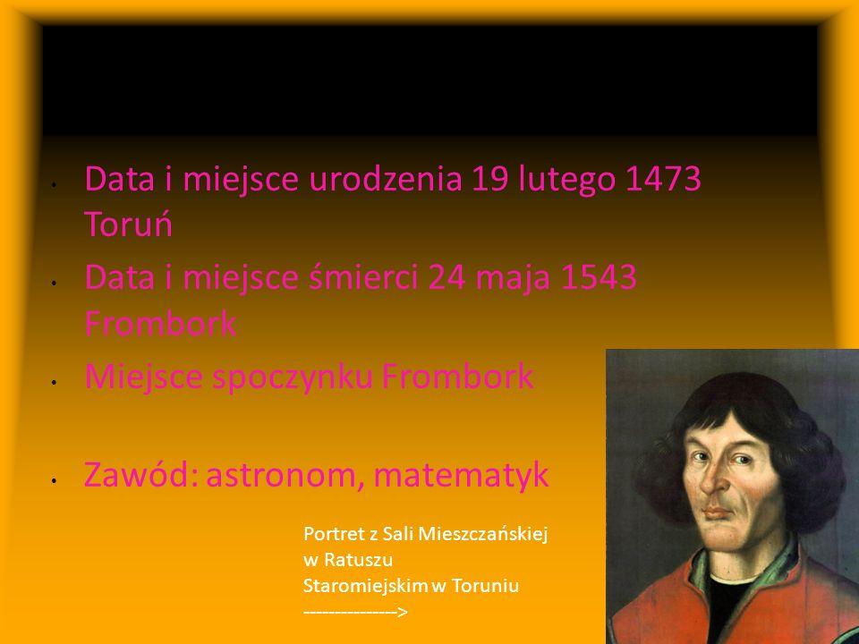 Mikołaj Kopernik ogólnie Data i miejsce urodzenia 19 lutego 1473 Toruń Data i miejsce śmierci 24 maja 1543 Frombork Miejsce spoczynku Frombork Zawód: