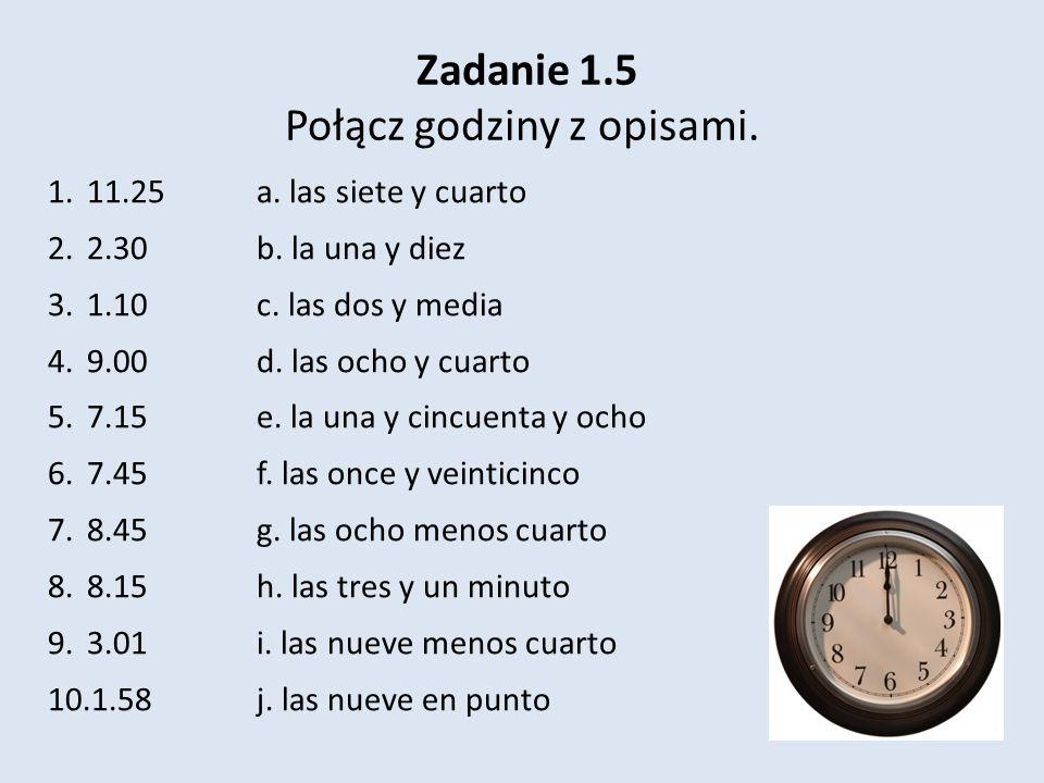 Zadanie 1.5 Połącz godziny z opisami. 1.11.25 a. las siete y cuarto 2.2.30b. la una y diez 3.1.10c. las dos y media 4.9.00d. las ocho y cuarto 5.7.15e