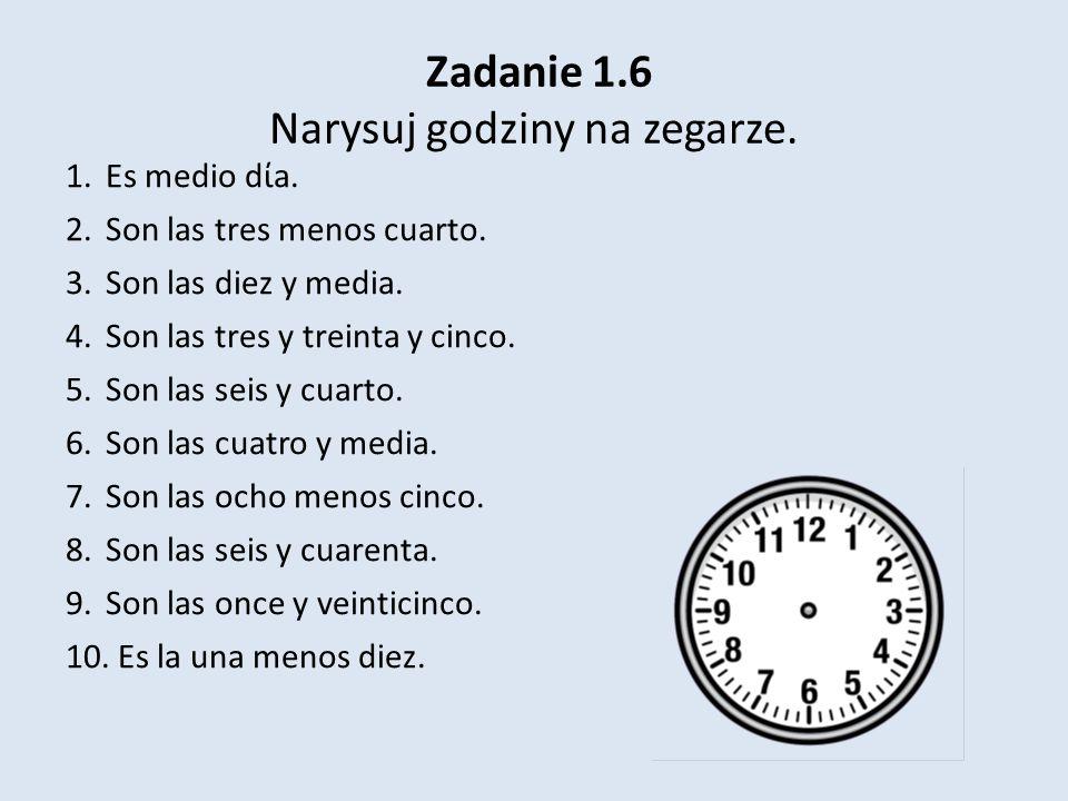Zadanie 1.6 Narysuj godziny na zegarze. 1.Es medio da. 2.Son las tres menos cuarto. 3.Son las diez y media. 4.Son las tres y treinta y cinco. 5.Son la