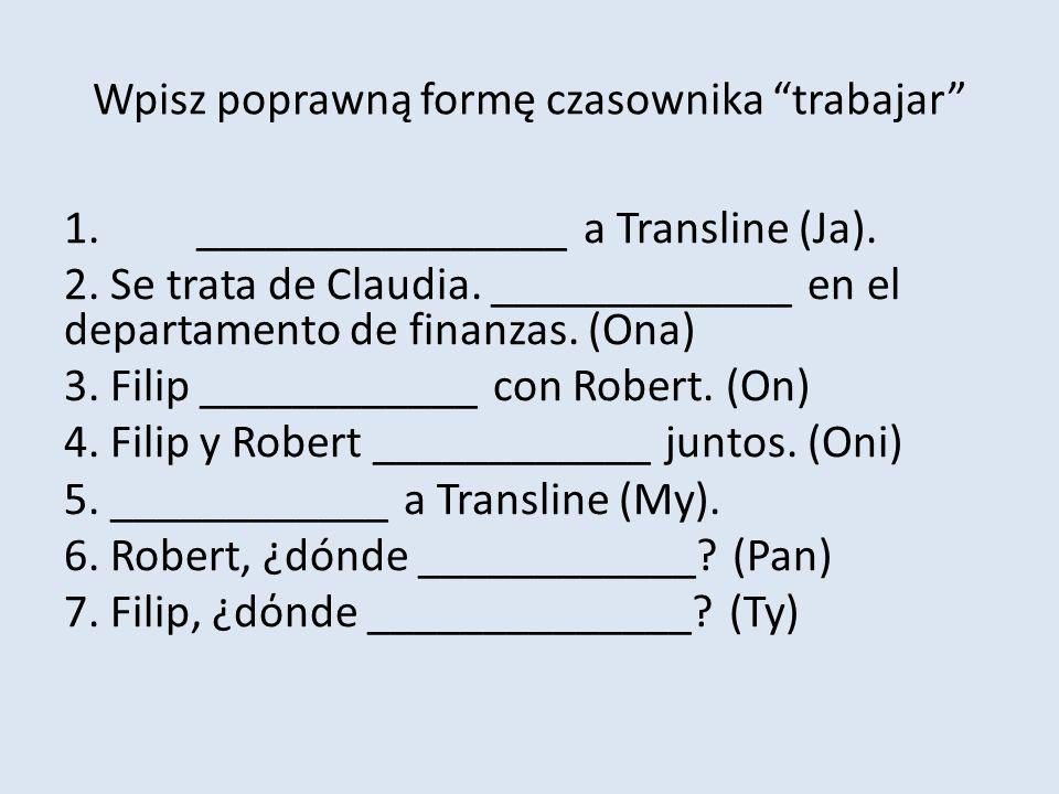 Wpisz poprawną formę czasownika trabajar 1.________________ a Transline (Ja). 2. Se trata de Claudia. _____________ en el departamento de finanzas. (O