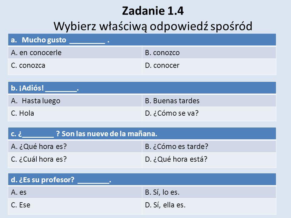 Zadanie 1.4 Wybierz właściwą odpowiedź spośród poniższych możliwości. a.Mucho gusto _________. A. en conocerleB. conozco C. conozcaD. conocer b. ¡Adió