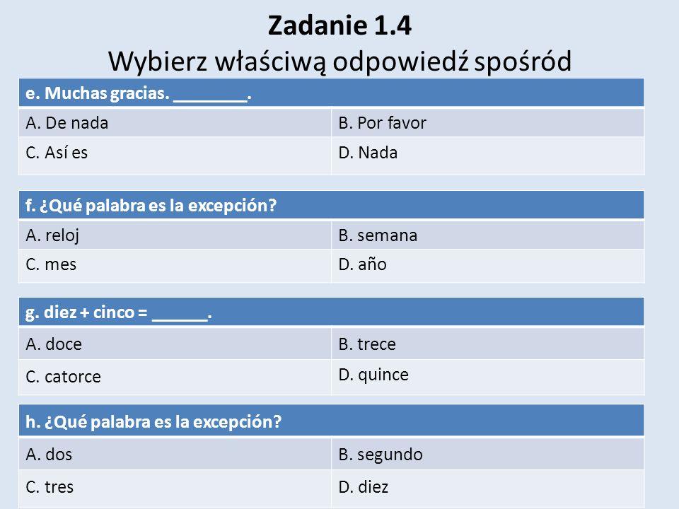 Zadanie 1.4 Wybierz właściwą odpowiedź spośród e. Muchas gracias. ________. A. De nadaB. Por favor C. Así esD. Nada f. ¿Qué palabra es la excepción? A
