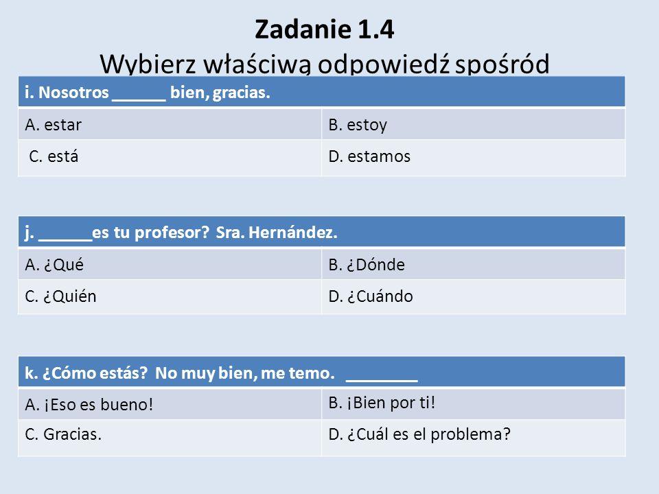 Zadanie 1.4 Wybierz właściwą odpowiedź spośród i. Nosotros ______ bien, gracias. A. estarB. estoy C. estáD. estamos k. ¿Cómo estás? No muy bien, me te