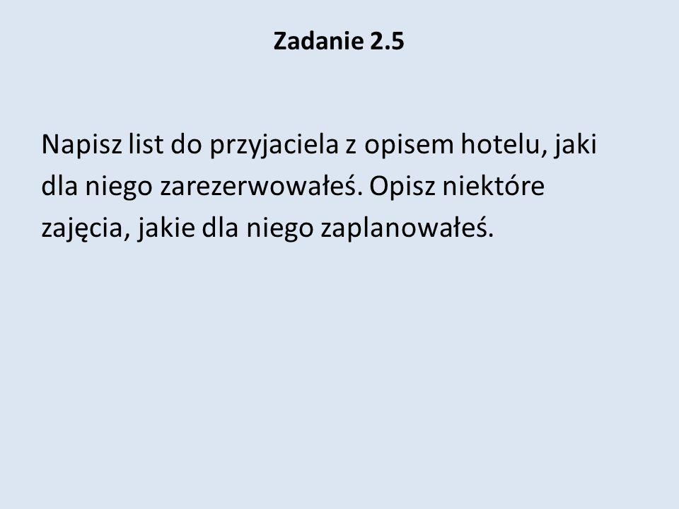 Zadanie 2.5 Napisz list do przyjaciela z opisem hotelu, jaki dla niego zarezerwowałeś. Opisz niektóre zajęcia, jakie dla niego zaplanowałeś.