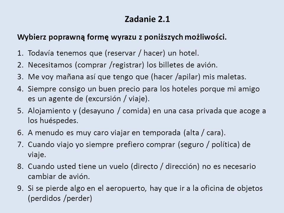 Zadanie 2.1 Wybierz poprawną formę wyrazu z poniższych możliwości. 1.Todavía tenemos que (reservar / hacer) un hotel. 2.Necesitamos (comprar /registra