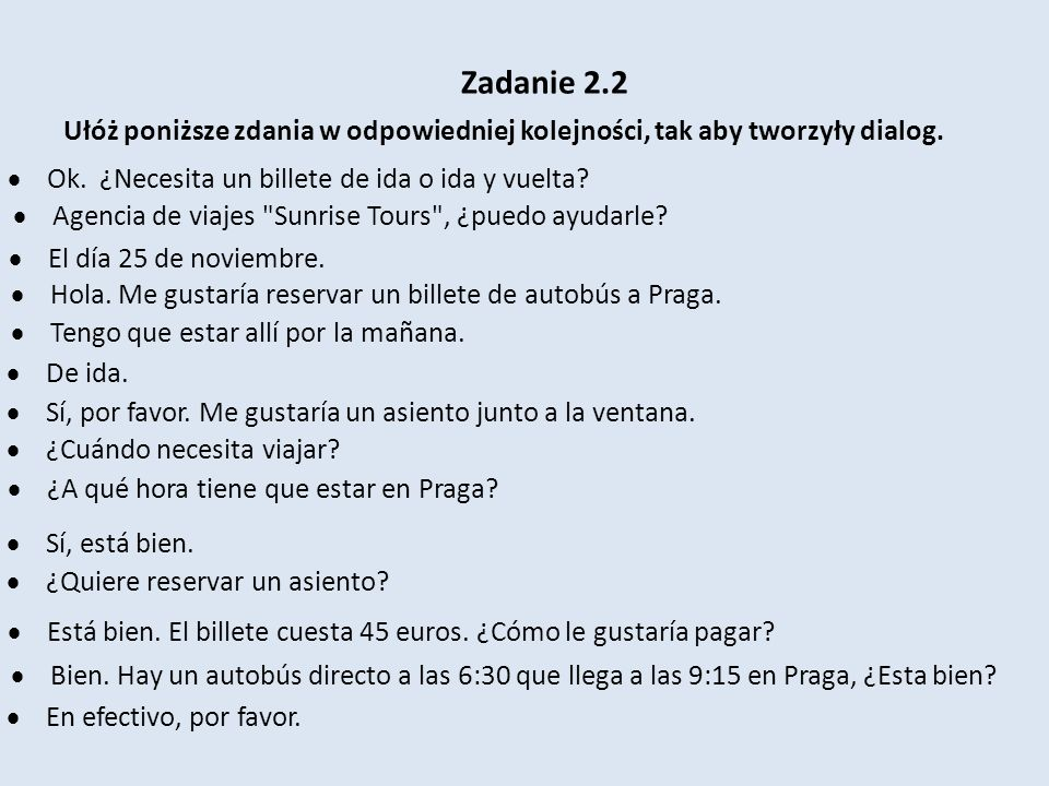 Zadanie 2.2 Ułóż poniższe zdania w odpowiedniej kolejności, tak aby tworzyły dialog. Ok. ¿Necesita un billete de ida o ida y vuelta? Agencia de viajes
