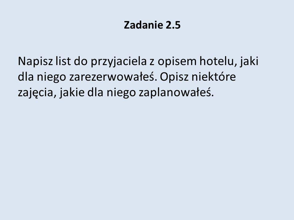 Zadanie 2.5 Napisz list do przyjaciela z opisem hotelu, jaki dla niego zarezerwowałeś.
