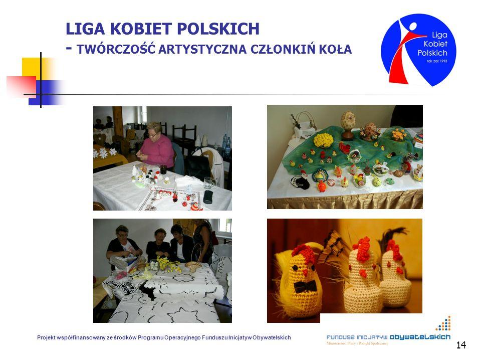 14 LIGA KOBIET POLSKICH - TWÓRCZOŚĆ ARTYSTYCZNA CZŁONKIŃ KOŁA Projekt współfinansowany ze środków Programu Operacyjnego Funduszu Inicjatyw Obywatelski