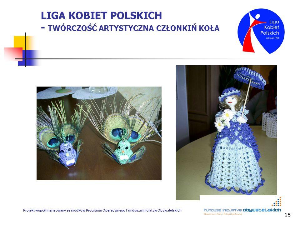 15 LIGA KOBIET POLSKICH - TWÓRCZOŚĆ ARTYSTYCZNA CZŁONKIŃ KOŁA Projekt współfinansowany ze środków Programu Operacyjnego Funduszu Inicjatyw Obywatelski