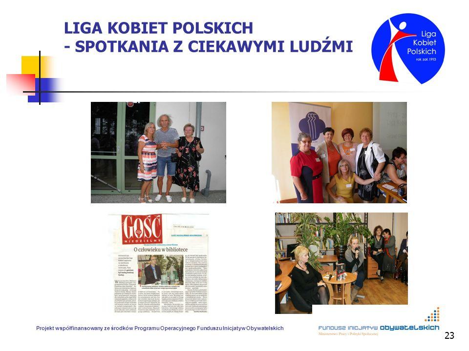 23 LIGA KOBIET POLSKICH - SPOTKANIA Z CIEKAWYMI LUDŹMI Projekt współfinansowany ze środków Programu Operacyjnego Funduszu Inicjatyw Obywatelskich