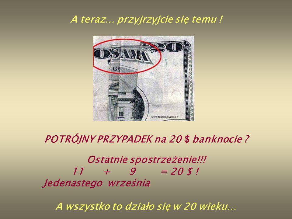 A teraz… przyjrzyjcie się temu ! POTRÓJNY PRZYPADEK na 20 $ banknocie ? Ostatnie spostrzeżenie!!! 11 + 9 = 20 $ ! Jedenastego września A wszystko to d