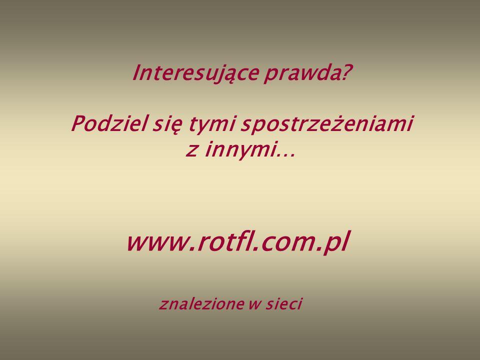 Interesujące prawda? Podziel się tymi spostrzeżeniami z innymi… www.rotfl.com.pl znalezione w sieci