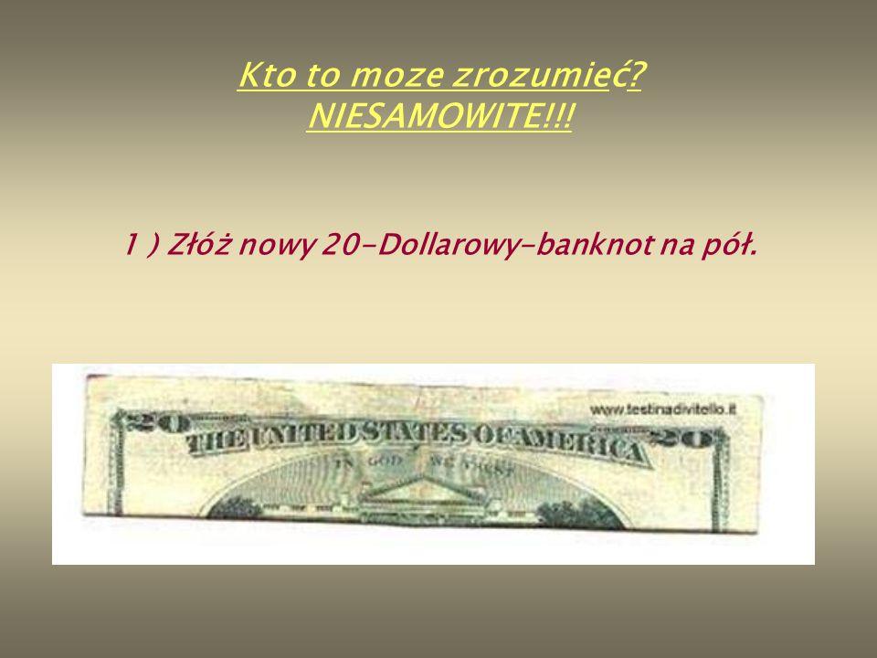 1 ) Złóż nowy 20-Dollarowy-banknot na pół. Kto to moze zrozumieć? NIESAMOWITE!!!