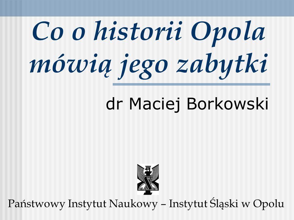 Co o historii Opola mówią jego zabytki dr Maciej Borkowski Państwowy Instytut Naukowy – Instytut Śląski w Opolu