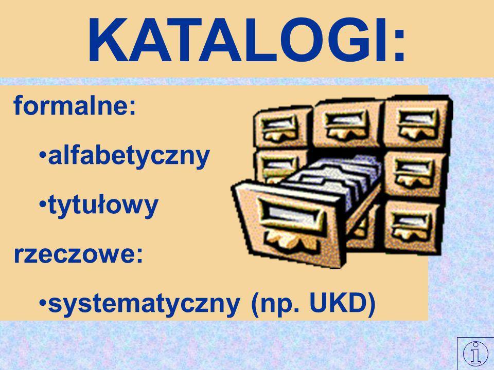 KATALOGI: formalne: alfabetyczny tytułowy rzeczowe: systematyczny (np. UKD)