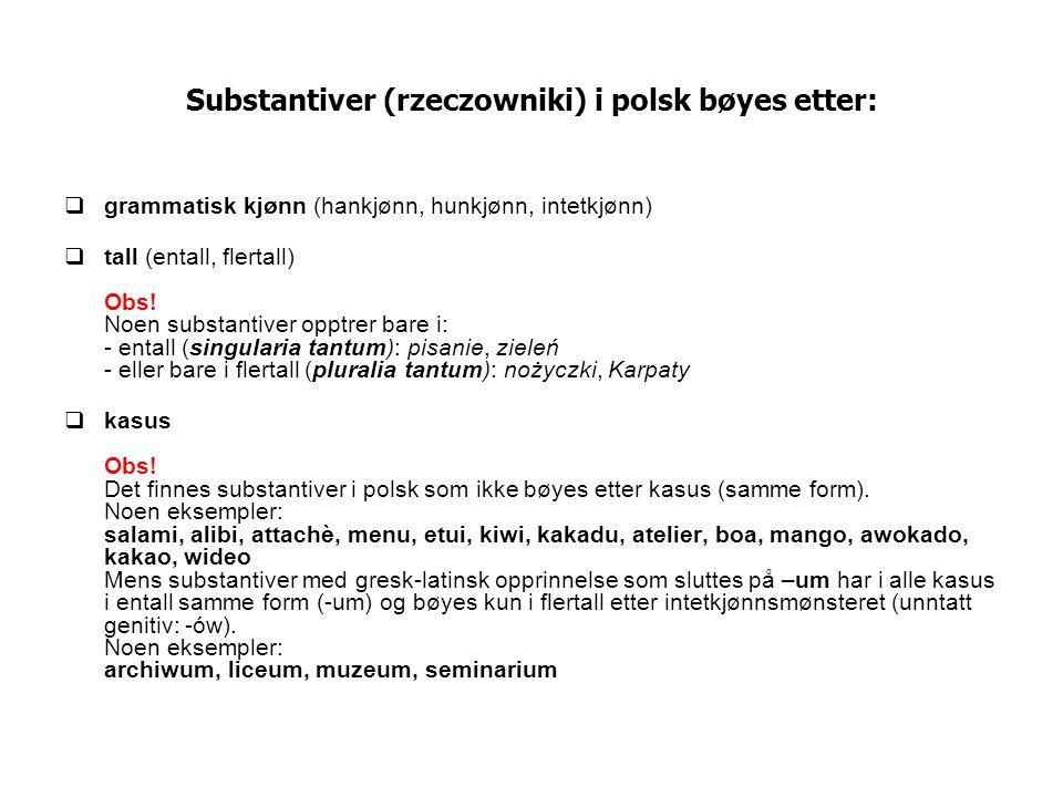 Substantiver (rzeczowniki) i polsk bøyes etter: grammatisk kjønn (hankjønn, hunkjønn, intetkjønn) tall (entall, flertall) Obs! Noen substantiver opptr
