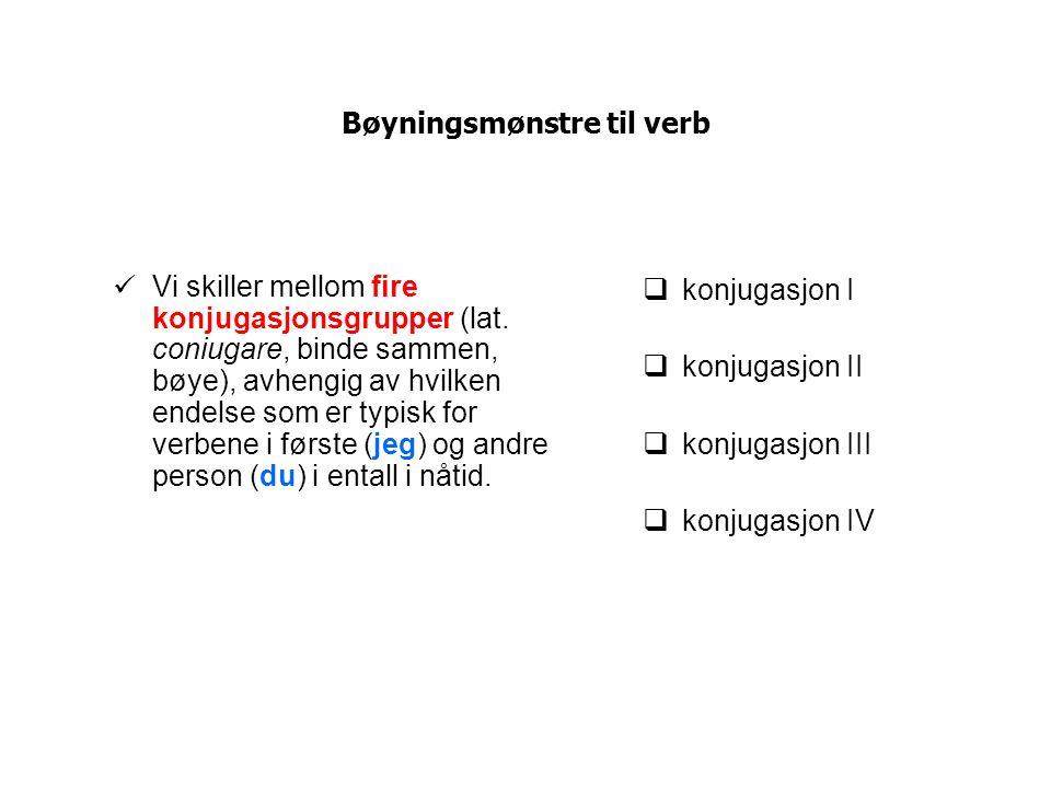 Bøyningsmønstre til verb Vi skiller mellom fire konjugasjonsgrupper (lat. coniugare, binde sammen, bøye), avhengig av hvilken endelse som er typisk fo